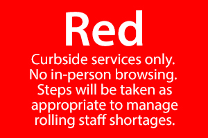 Current Service Level: Red - Curbside services only. No in-person browsing. Steps will be taken as appropriate to manage rolling staff shortages.