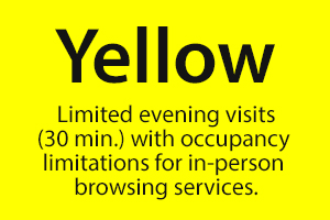 YELLOW - Limited evening visits (30 min.) with occupancy limitations for in-person browsing services.